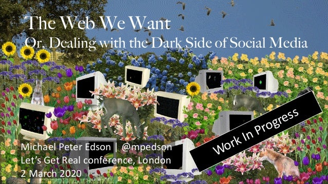 The Web We Want Or, Dealing with the Dark Side of Social Media Michael Peter Edson | @mpedson Let's Get Real conference, L...
