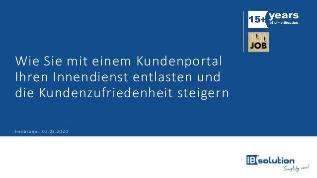 Wie Sie mit einem Kundenportal Ihren Innendienst entlasten und die Kundenzufriedenheit steigern Heilbronn, 03.03.2020