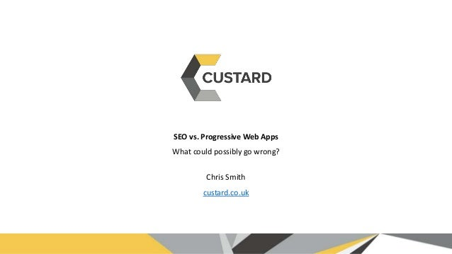 SEO vs. Progressive Web Apps What could possibly go wrong? Chris Smith custard.co.uk