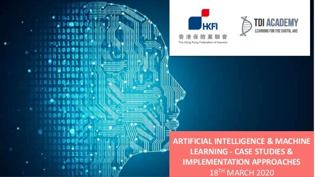 ARTIFICIAL INTELLIGENCE & MACHINE LEARNING - CASE STUDIES & IMPLEMENTATION APPROACHES 18TH MARCH 2020