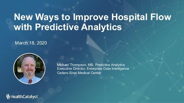 New Ways to Improve Hospital Flow with Predictive Analytics March 18, 2020 Michael Thompson, MS, Predictive Analytics Exec...