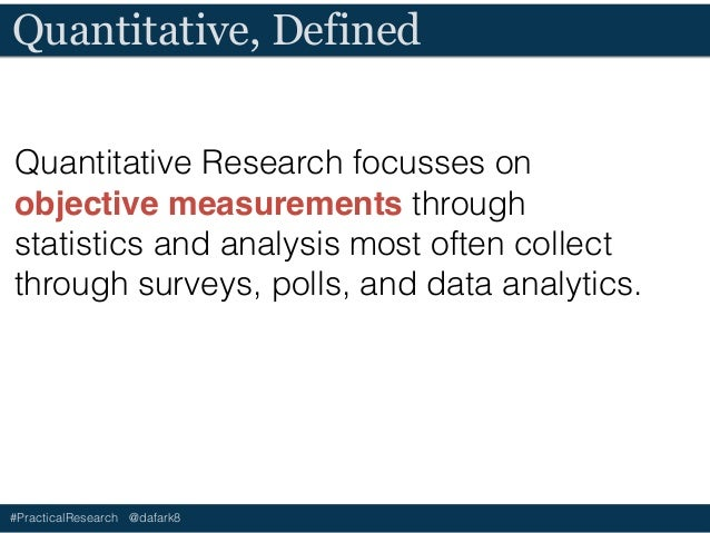 #PracticalResearch @dafark8 What Quantitative Is… • Measured and quantified • Automatically collected or gathered • Based o...