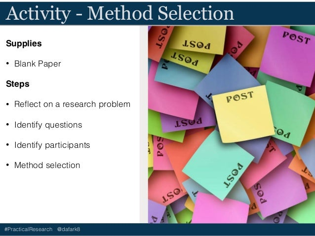 #PracticalResearch @dafark8 Discuss - Method Selection • Did you gravitate to some methods over another? • Why? • What wer...