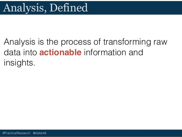 #PracticalResearch @dafark8 Value of Analysis • Validates assumptions (challenges hypothesis) • Provides insights • Inform...