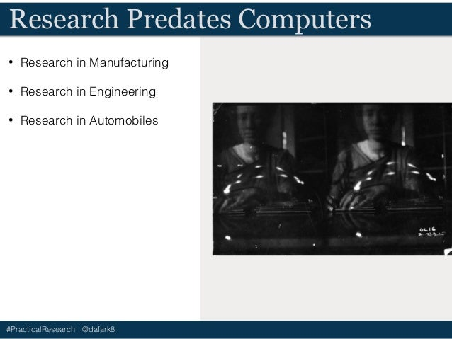 #PracticalResearch @dafark8 Research Predates Computers • Research in Manufacturing • Research in Engineering • Research i...
