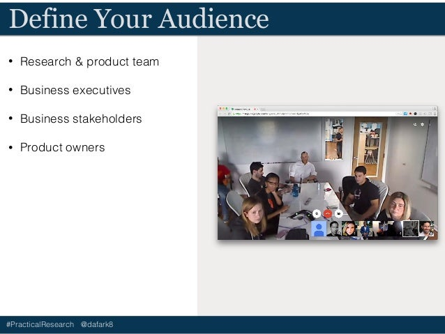 #PracticalResearch @dafark8 Define Your Goals • Validate assumptions • Promote & sell product • Gain buy-in • Promote more...