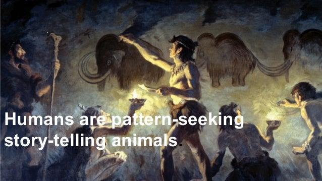 10 Humans are pattern-seeking story-telling animals.