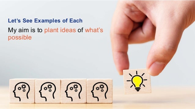 Let's See Examples of Each My aim is to plant ideas of what's possible