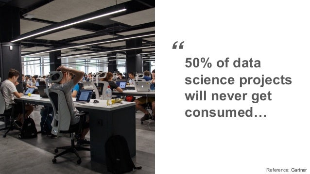 """""""50% of data science projects will never get consumed… Reference: Gartner"""