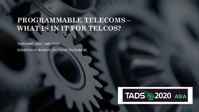 PROGRAMMABLE TELECOMS – WHAT IS IN IT FOR TELCOS? TADSUMMIT ASIA | MAY 2020 SEBASTIAN SCHUMANN, DEUTSCHE TELEKOM AG