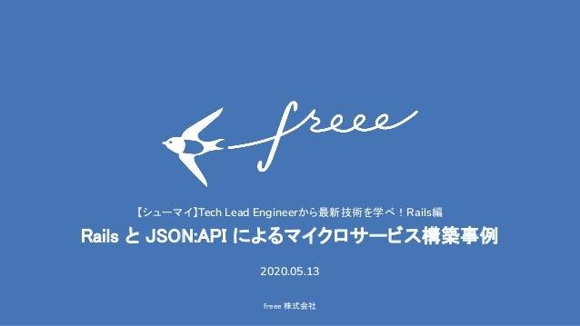 freee 株式会社 【シューマイ】Tech Lead Engineerから最新技術を学べ!Rails編 Rails と JSON:API によるマイクロサービス構築事例 2020.05.13