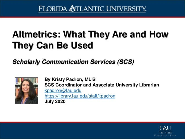 Altmetrics: What They Are and How They Can Be Used Scholarly Communication Services (SCS) By Kristy Padron, MLIS SCS Coord...