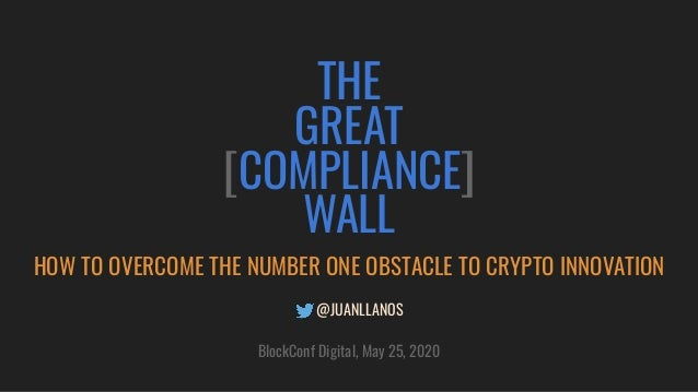 THE GREAT [COMPLIANCE] WALL HOW TO OVERCOME THE NUMBER ONE OBSTACLE TO CRYPTO INNOVATION @JUANLLANOS BlockConf Digital, Ma...