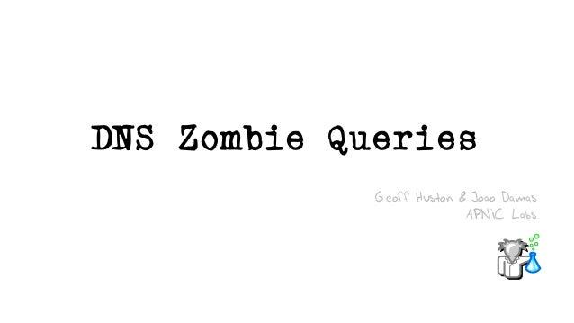 DNS Zombie Queries Geoff Huston & Joao Damas APNIC Labs