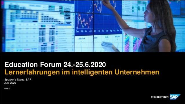 PUBLIC Speaker's Name, SAP Juni 2020 Education Forum 24.-25.6.2020 Lernerfahrungen im intelligenten Unternehmen
