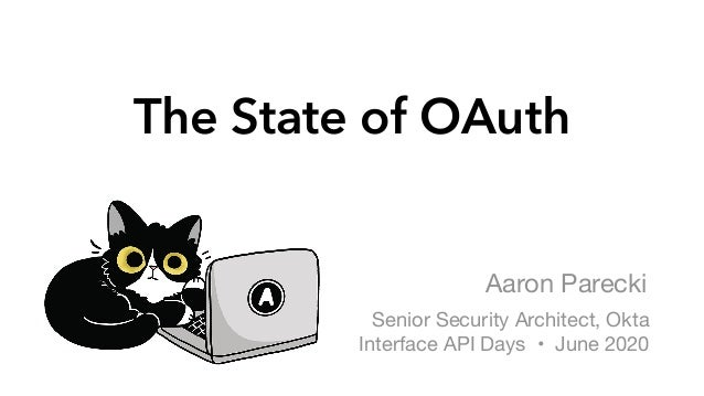 The State of OAuth Aaron Parecki Senior Security Architect, Okta  Interface API Days • June 2020
