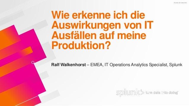 © 2020 SPLUNK INC. Wie erkenne ich die Auswirkungen von IT Ausfällen auf meine Produktion? Ralf Walkenhorst – EMEA, IT Ope...