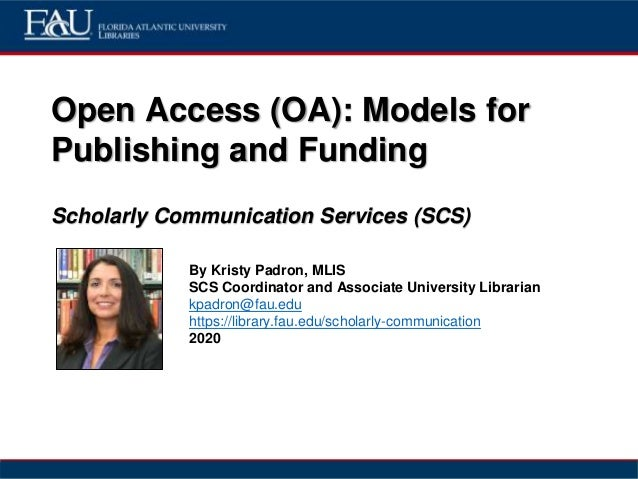 Open Access (OA): Models for Publishing and Funding Scholarly Communication Services (SCS) By Kristy Padron, MLIS SCS Coor...