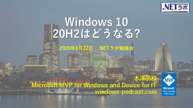 Windows 10 20H2はどうなる? 木澤朋和 Microsoft MVP for Windows and Device for IT windows-podcast.com 2020年8月22日 .NETラボ勉強会
