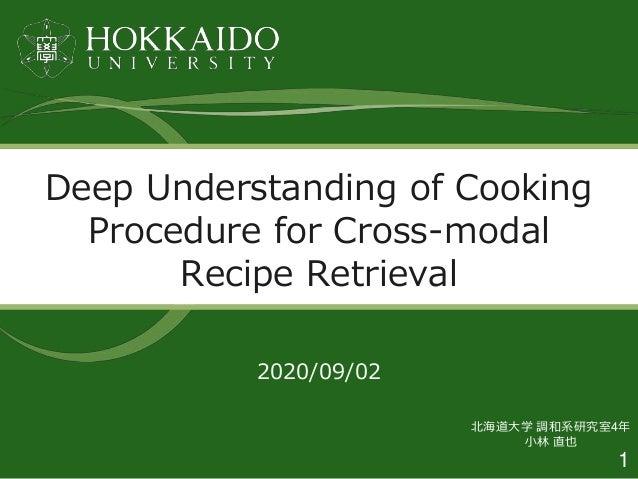 1 2020/09/02 Deep Understanding of Cooking Procedure for Cross-modal Recipe Retrieval 北海道大学 調和系研究室4年 小林 直也