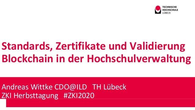Standards, Zertifikate und Validierung Blockchain in der Hochschulverwaltung Andreas Wittke CDO@ILD TH Lübeck ZKI Herbstta...