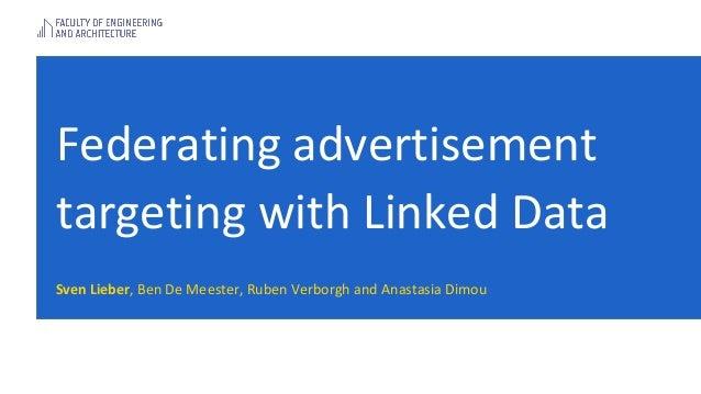 Federating advertisement targeting with Linked Data Sven Lieber, Ben De Meester, Ruben Verborgh and Anastasia Dimou