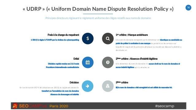 16 « UDRP » (« Uniform Domain Name Dispute Resolution Policy ») Principes directeurs régissant le règlement uniforme des l...
