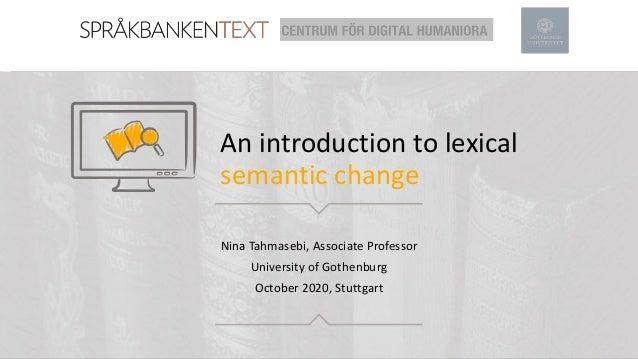 An introduction to lexical semantic change Nina Tahmasebi, Associate Professor University of Gothenburg October 2020, Stut...