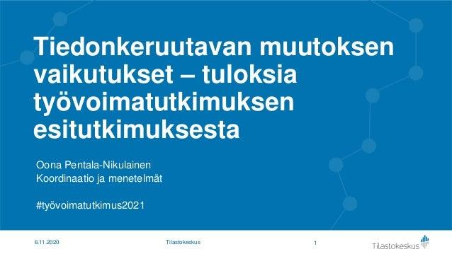 Tiedonkeruutavan muutoksen vaikutukset – tuloksia työvoimatutkimuksen esitutkimuksesta Oona Pentala-Nikulainen Koordinaati...