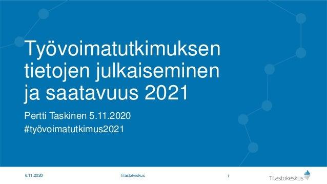 Työvoimatutkimuksen tietojen julkaiseminen ja saatavuus 2021 Pertti Taskinen 5.11.2020 #työvoimatutkimus2021 16.11.2020 Ti...
