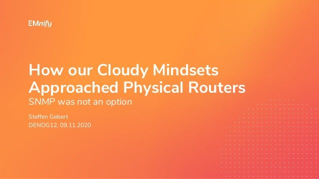 How our Cloudy Mindsets Approached Physical Routers SNMP was not an option Steffen Gebert DENOG12, 09.11.2020