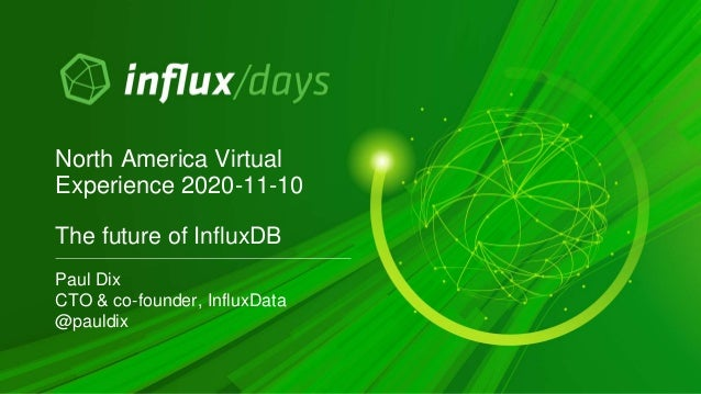 Paul Dix CTO & co-founder, InfluxData @pauldix North America Virtual Experience 2020-11-10 The future of InfluxDB
