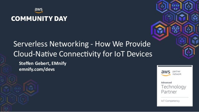 Serverless Networking - How We Provide Cloud-Na8ve Connec8vity for IoT Devices Steffen Gebert, EMnify emnify.com/devs