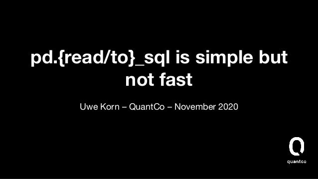 pd.{read/to}_sql is simple but not fast Uwe Korn – QuantCo – November 2020