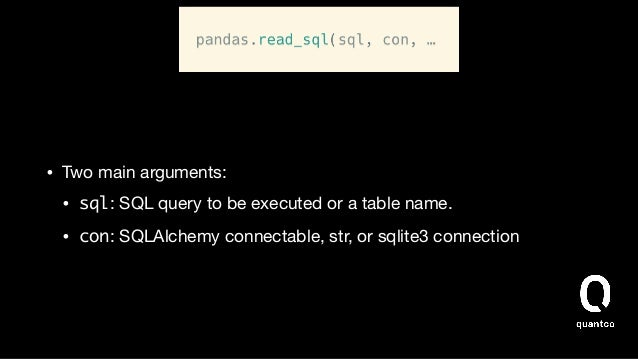 • Two main arguments:  • sql: SQL query to be executed or a table name.  • con: SQLAlchemy connectable, str, or sqlite3 co...