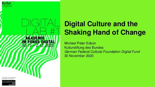 Digital Culture and the Shaking Hand of Change Michael Peter Edson Kulturstiftung des Bundes German Federal Cultural Found...