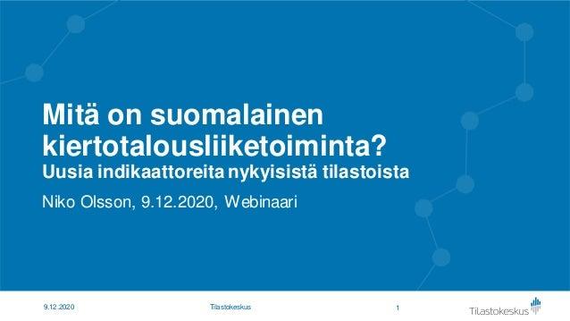Mitä on suomalainen kiertotalousliiketoiminta? Uusia indikaattoreita nykyisistä tilastoista Niko Olsson, 9.12.2020, Webina...