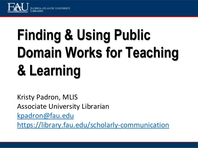 Finding & Using Public Domain Works for Teaching & Learning Kristy Padron, MLIS Associate University Librarian kpadron@fau...