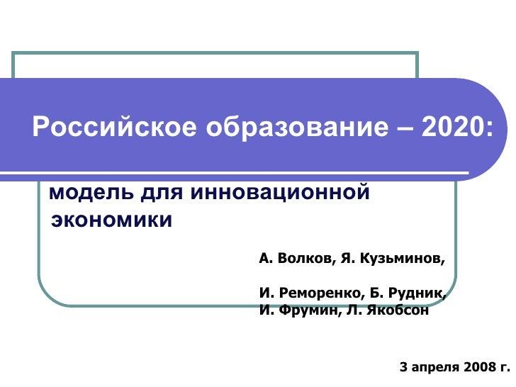 Российское образование – 2020:   модель для инновационной    экономики А. Волков, Я. Кузьминов,  И. Реморенко, Б. Рудник, ...