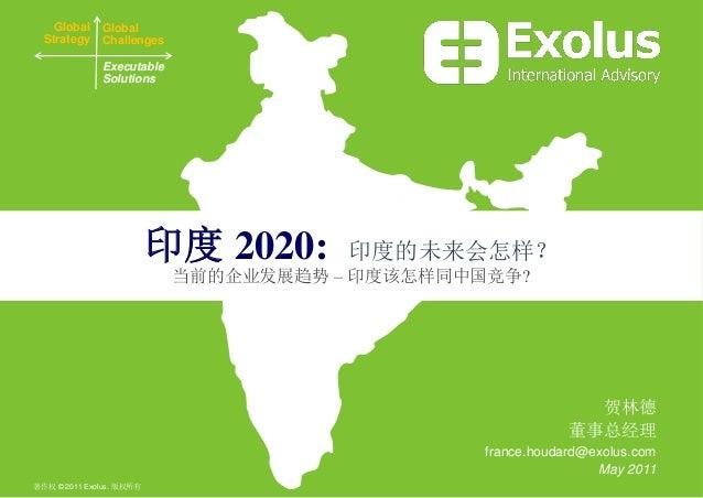 印度 2020: 印度的未来会怎样? 当前的企业发展趋势 – 印度该怎样同中国竞争? 贺林德 董事总经理 france.houdard@exolus.com May 2011 Global Strategy Global Challenges ...