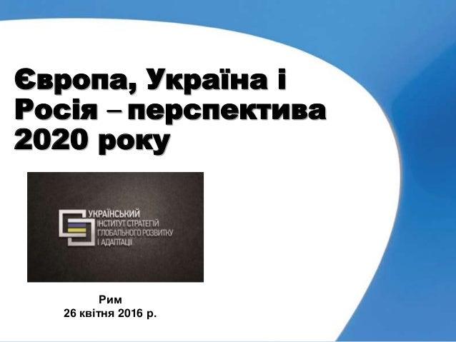 Європа, Україна і Росія – перспектива 2020 року Рим 26 квітня 2016 р.