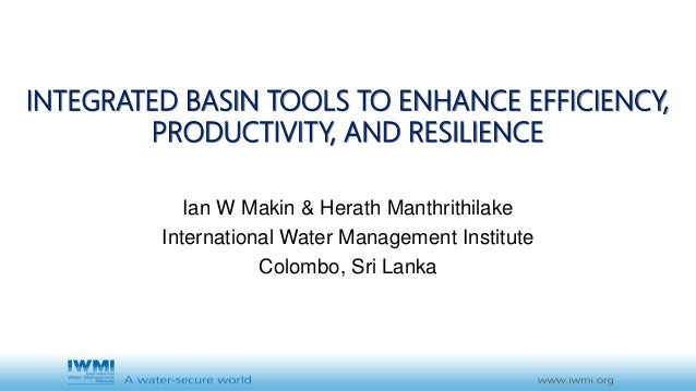 INTEGRATED BASIN TOOLS TO ENHANCE EFFICIENCY, PRODUCTIVITY, AND RESILIENCE Ian W Makin & Herath Manthrithilake Internation...