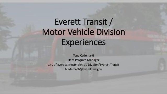 Everett Transit / Motor Vehicle Division Experiences Tony Cademarti Fleet Program Manager City of Everett, Motor Vehicle D...