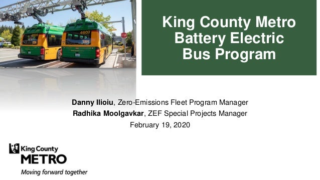 King County Metro Battery Electric Bus Program Danny Ilioiu, Zero-Emissions Fleet Program Manager Radhika Moolgavkar, ZEF ...