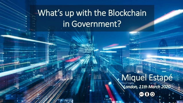 What's up with the Blockchain in Government? Miquel Estapé London, 11th March 2020 1