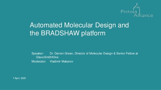 7 April, 2020 Automated Molecular Design and the BRADSHAW platform Speaker: Dr. Darren Green, Director of Molecular Design...