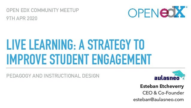 PEDAGOGY AND INSTRUCTIONAL DESIGN LIVE LEARNING: A STRATEGY TO IMPROVE STUDENT ENGAGEMENT OPEN EDX COMMUNITY MEETUP 9TH AP...