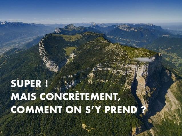 SUPER ! MAIS CONCRÈTEMENT, COMMENT ON S'Y PREND ?