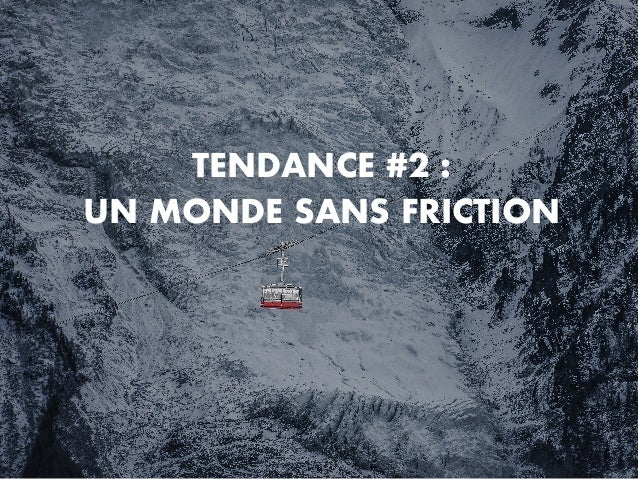 TENDANCE #2 : UN MONDE SANS FRICTION