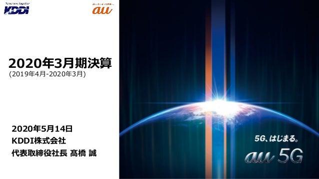 2020年3月期決算 2020年5月14日 KDDI株式会社 代表取締役社長 髙橋 誠 (2019年4月-2020年3月)